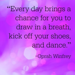 "Oprah Winfrey Quote: ""Every day brings a chance for you to draw in a breath, kick off your shoes, and dance."""