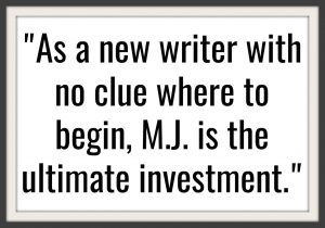 As a new writer with no clue where to begin, M.J. is the ultimate investment.