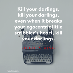 Kill your darlings, kill your darlings, even when it breaks your egocentric little scribbler's heart, kill your darlings.