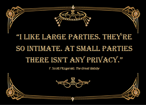 I like large parties, they're so intimate. At small parties there isn't any privacy.  - F. Scott Fitzgerald, The Great Gatsby